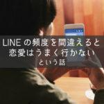 LINEの頻度を間違えると恋愛はうまく行かないという話【実例アリ】