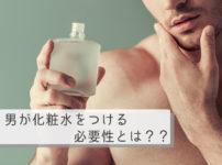 男に化粧水はいらない?男のスキンケアの必要性を解説
